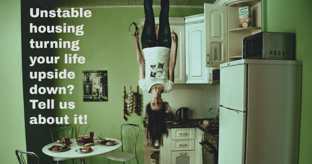 Woman standing on ceiling with text overlay reading Unstable housing turning your life upside down Tell us about it