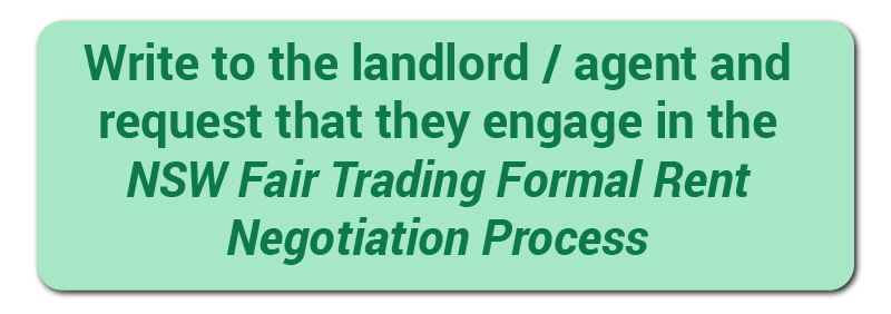 Write to the landlord/agent and request that they engage in the NSW Fair Trading Formal Rent Negotiation Process