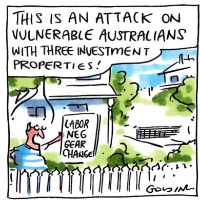 "Cartoon shows a man holding paper reading ""Labor Neg Gear Changes"". The man says ""This is an attack on vulnerable Australians with three investment properties"""